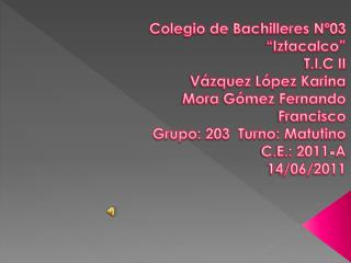 "Colegio de Bachilleres Nº03 ""Iztacalco"" T.I.C II Vázquez López Karina Mora Gómez Fernando"