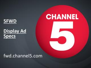 5FWD  Display Ad Specs fwd.channel5