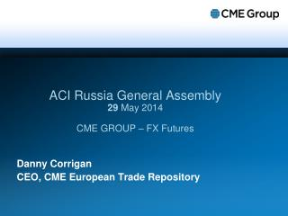 ACI Russia General Assembly 29  May 2014 CME GROUP – FX Futures