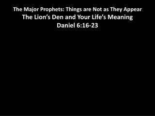 The Major Prophets: Things are Not as They Appear The Lion s Den and Your Life s Meaning Daniel 6:16-23