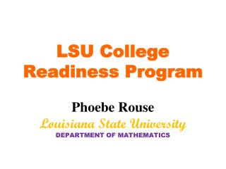 LSU College Readiness Program Phoebe Rouse Louisiana State University DEPARTMENT OF MATHEMATICS