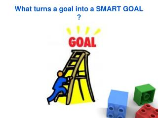 What turns a goal into a SMART GOAL ?