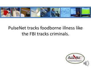 PulseNet  tracks foodborne illness like the FBI tracks criminals.