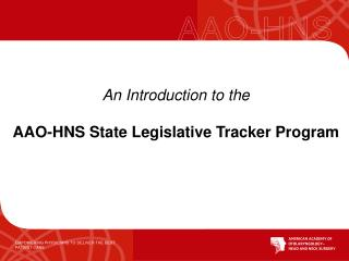 An  Introduction to the AAO-HNS State  Legislative  Tracker  Program