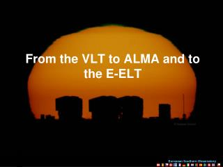 From the VLT to ALMA and to the E-ELT