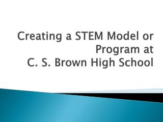 Creating a STEM Model or Program at  C. S. Brown High School
