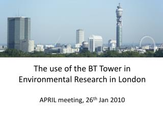 The use of the BT Tower in Environmental Research in London APRIL meeting, 26 th  Jan 2010