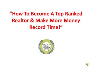 """How To Become A Top Ranked  Realtor & Make More Money  Record Time!"""