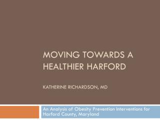 Moving Towards a Healthier Harford Katherine Richardson, MD