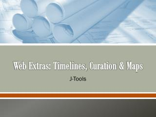 Web Extras: Timelines,  Curation  &  Maps