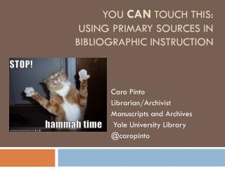 You  CAN Touch This: Using Primary Sources in Bibliographic Instruction