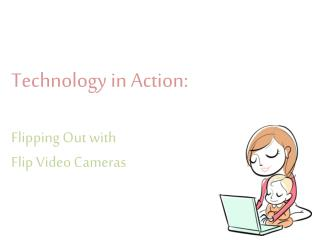 Technology in Action:  Flipping  Out with  Flip  Video  Cameras