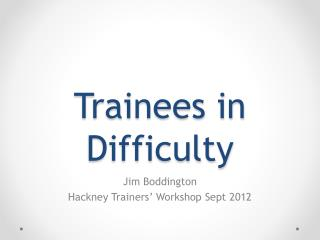 Trainees in Difficulty