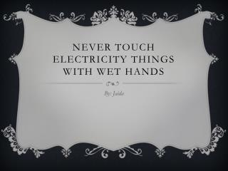 Never touch electricity things with wet hands