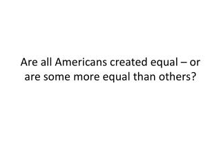 Are all Americans created equal � or are some more equal than others?