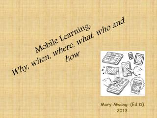 Mobile Learning:  Why, when, where, what, who and how