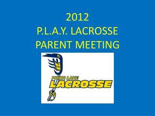 2012  P.L.A.Y . LACROSSE  PARENT  MEETING