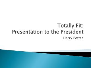 Totally Fit:  Presentation to the President