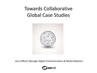 Towards Collaborative  Global Case Studies