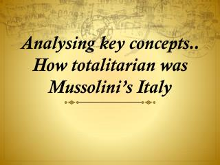 Analysing  key concepts.. How totalitarian was Mussolini's Italy