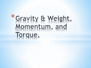 Gravity & Weight, Momentum,  and Torque .