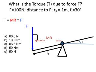 What is the Torque (T) due to force F? F=100N; distance to F:  r F  = 1m,  q =30 o