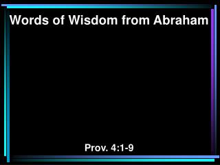 Words of Wisdom from Abraham Prov.  4 :1-9