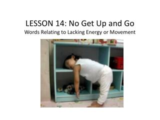 LESSON  14 :  No Get Up and Go Words Relating to Lacking Energy or Movement