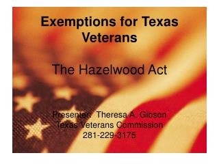 Exemptions for Texas Veterans   The Hazelwood Act   Presenter:  Theresa A. Gibson Texas Veterans Commission 281-229-3175