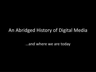 An Abridged History of Digital Media