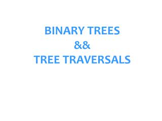 BINARY TREES  && TREE TRAVERSALS