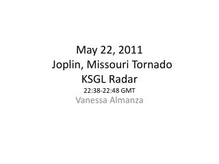 May 22, 2011   Joplin, Missouri Tornado KSGL Radar 22:38-22:48 GMT