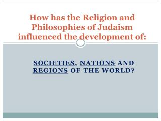 How has the Religion and Philosophies of Judaism influenced the development of: