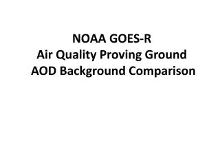 NOAA GOES-R  Air Quality Proving Ground AOD Background Comparison