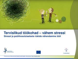 Tervislikud töökohad – vähem stressi Stressi ja psühhosotsiaalsete riskide vähendamine tööl