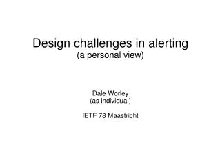 Design challenges in alerting (a personal view) Dale Worley (as individual) IETF 78 Maastricht