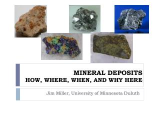 MINERAL DEPOSITS  HOW, WHERE, WHEN, AND WHY HERE