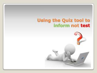 Using the Quiz tool to  inform  not  test