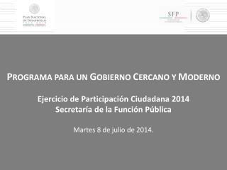 P ROGRAMA PARA UN  G OBIERNO  C ERCANO Y  M ODERNO Ejercicio de Participación Ciudadana 2014