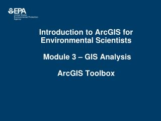 Introduction to ArcGIS for Environmental Scientists  Module 3 – GIS Analysis ArcGIS Toolbox