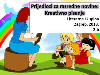 Prijedlozi za razredne novine: Kreativno pisanje  Literarna skupina Zagreb, 2013. 2.b