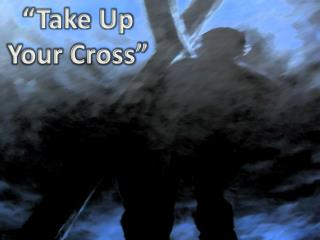"""Take Up Your Cross"""