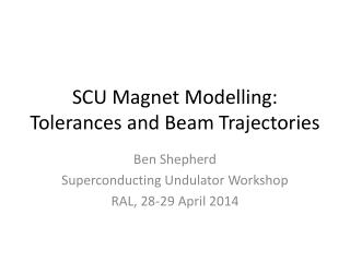 SCU Magnet Modelling: Tolerances and Beam Trajectories