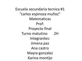 """Escuela secundaria  tecnica  #1 """" carlos espinoza  muñoz"""" Matematicas Prof : Proyecto final"""