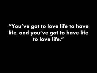 """You've got to love life to have life, and you've got to have life to love life."""