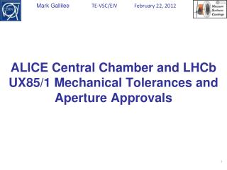 ALICE Central  Chamber and  LHCb  UX85/1 Mechanical Tolerances and Aperture Approvals