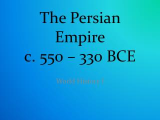 The Persian Empire c. 550 – 330 BCE