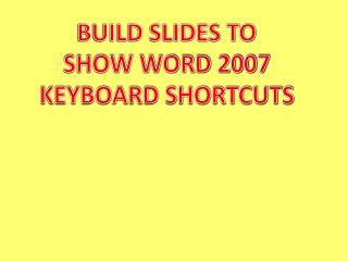 BUILD SLIDES TO SHOW WORD 2007 KEYBOARD SHORTCUTS