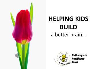 HELPING KIDS BUILD a better brain…