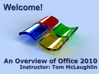 An Overview of Office 2010 Instructor: Tom McLaughlin